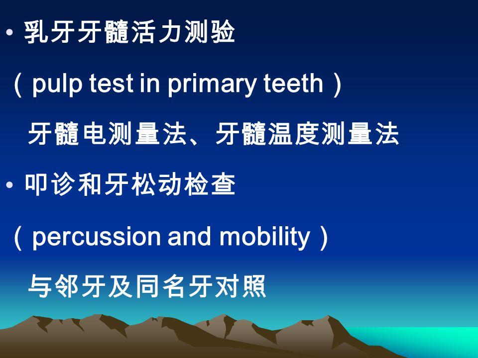 乳牙牙髓活力测验 ( pulp test in primary teeth ) 牙髓电测量法、牙髓温度测量法 叩诊和牙松动检查 ( percussion and mobility ) 与邻牙及同名牙对照