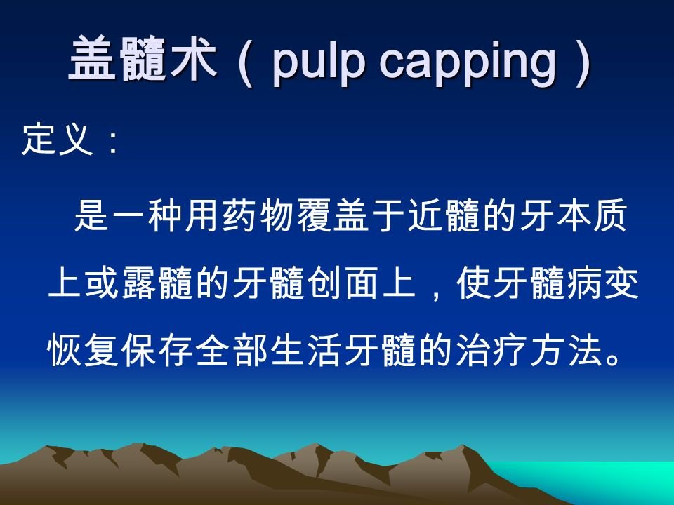 盖髓术( pulp capping ) 定义: 是一种用药物覆盖于近髓的牙本质 上或露髓的牙髓创面上,使牙髓病变 恢复保存全部生活牙髓的治疗方法。
