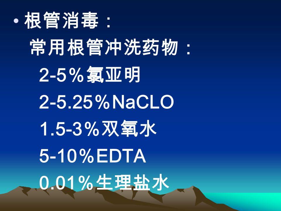 根管消毒: 常用根管冲洗药物: 2-5 %氯亚明 2-5.25 % NaCLO 1.5-3 %双氧水 5-10 % EDTA 0.01 %生理盐水