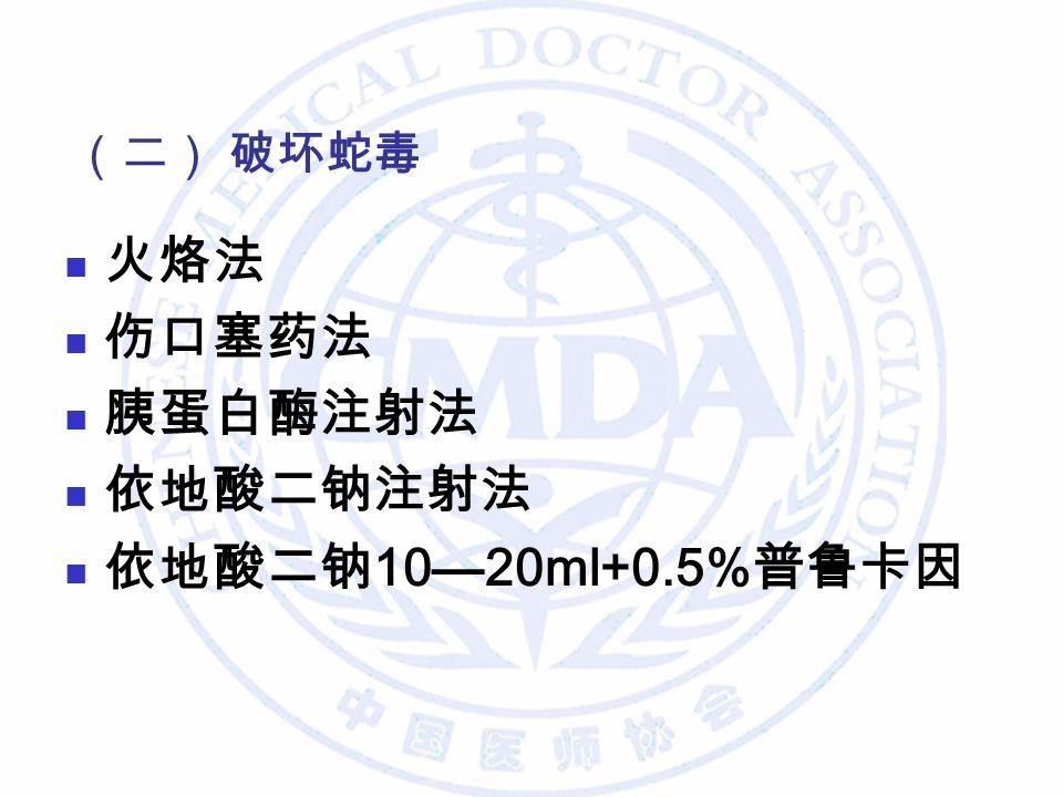 火烙法 伤口塞药法 胰蛋白酶注射法 依地酸二钠注射法 依地酸二钠 10—20ml+0.5% 普鲁卡因 (二) 破坏蛇毒