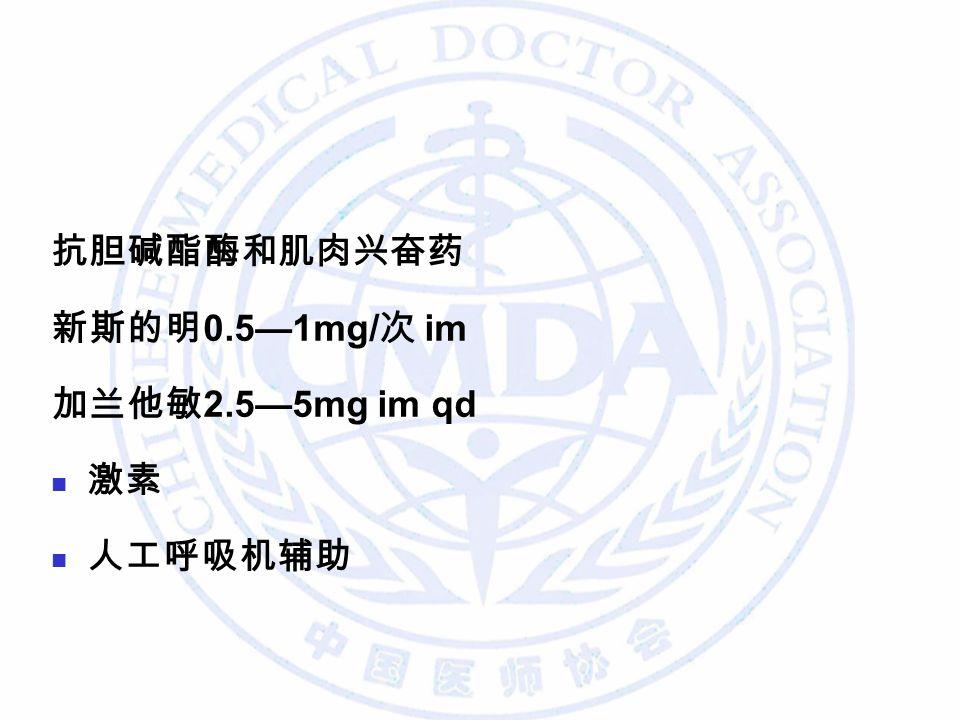 抗胆碱酯酶和肌肉兴奋药 新斯的明 0.5—1mg/ 次 im 加兰他敏 2.5—5mg im qd 激素 人工呼吸机辅助