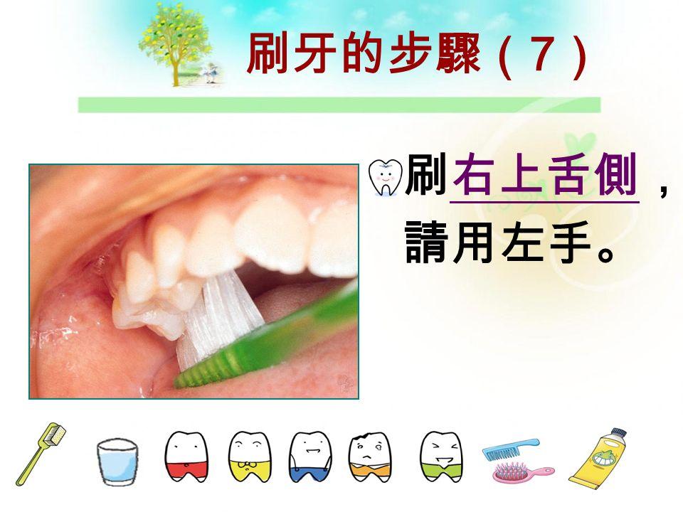 刷牙的步驟( 6 ) 刷上排 前牙舌側, 請用右手。