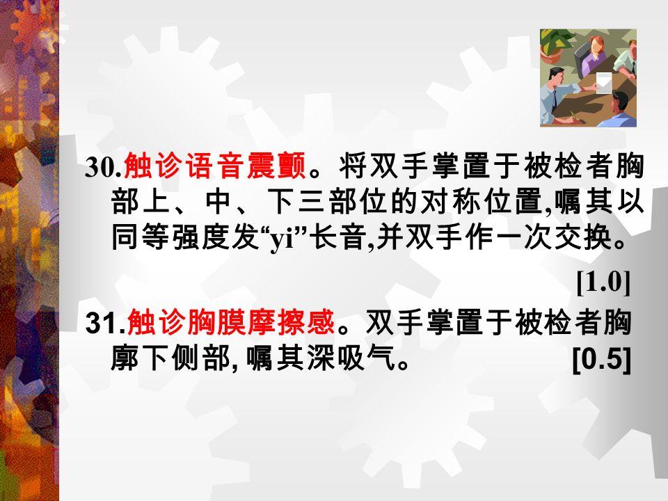 30. 触诊语音震颤。将双手掌置于被检者胸 部上、中、下三部位的对称位置, 嘱其以 同等强度发 yi 长音, 并双手作一次交换。 [1.0] 31.