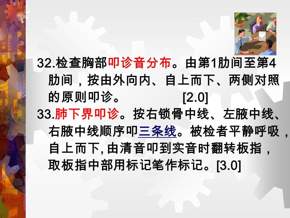 32. 检查胸部叩诊音分布。由第 1 肋间至第 4 肋间,按由外向内、自上而下、两侧对照 的原则叩诊。 [2.0] 33.