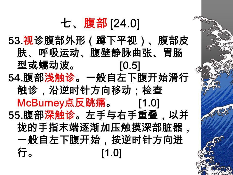 七、腹部 [24.0] 53. 视诊腹部外形(蹲下平视)、腹部皮 肤、呼吸运动、腹壁静脉曲张、胃肠 型或蠕动波。 [0.5] 54.