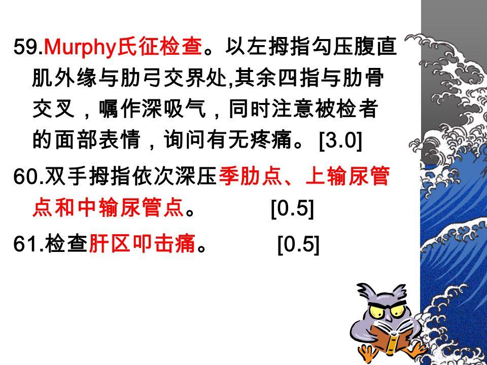 59.Murphy 氏征检查。以左拇指勾压腹直 肌外缘与肋弓交界处, 其余四指与肋骨 交叉,嘱作深吸气,同时注意被检者 的面部表情,询问有无疼痛。 [3.0] 60.