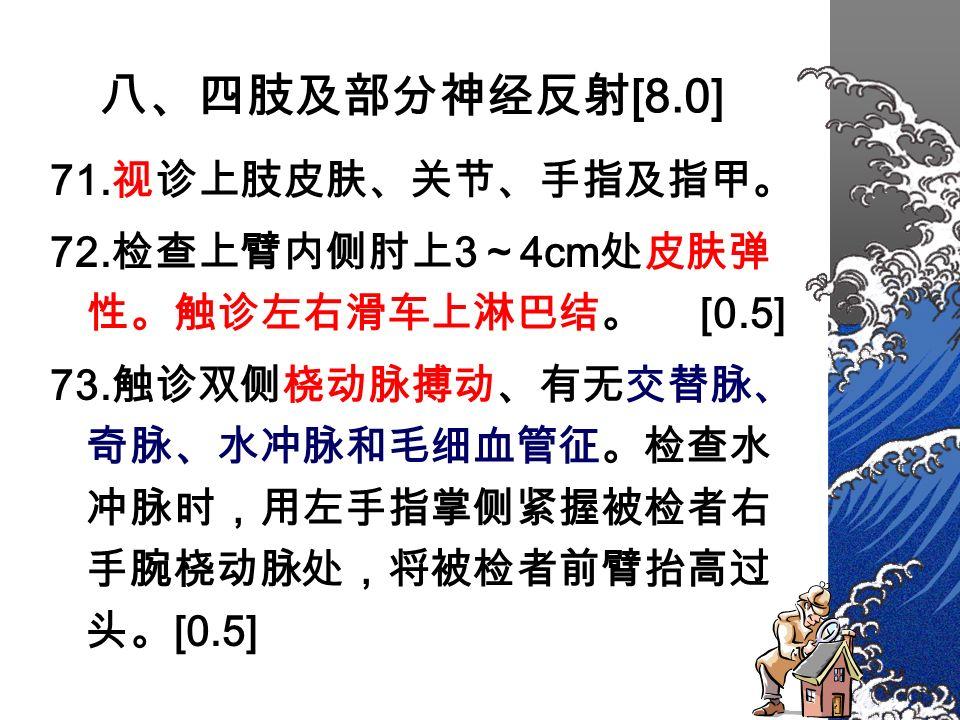 八、四肢及部分神经反射 [8.0] 71. 视诊上肢皮肤、关节、手指及指甲。 72. 检查上臂内侧肘上 3 ~ 4cm 处皮肤弹 性。触诊左右滑车上淋巴结。 [0.5] 73.