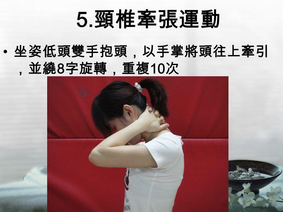 5. 頸椎牽張運動 坐姿低頭雙手抱頭,以手掌將頭往上牽引 ,並繞 8 字旋轉,重複 10 次