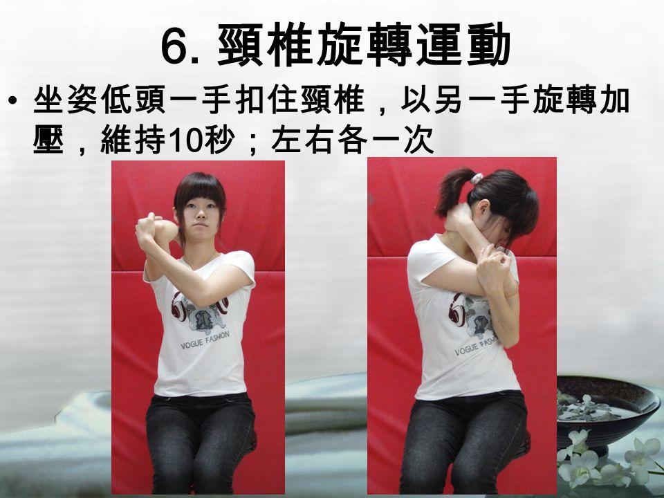 6. 頸椎旋轉運動 坐姿低頭一手扣住頸椎,以另一手旋轉加 壓,維持 10 秒;左右各一次