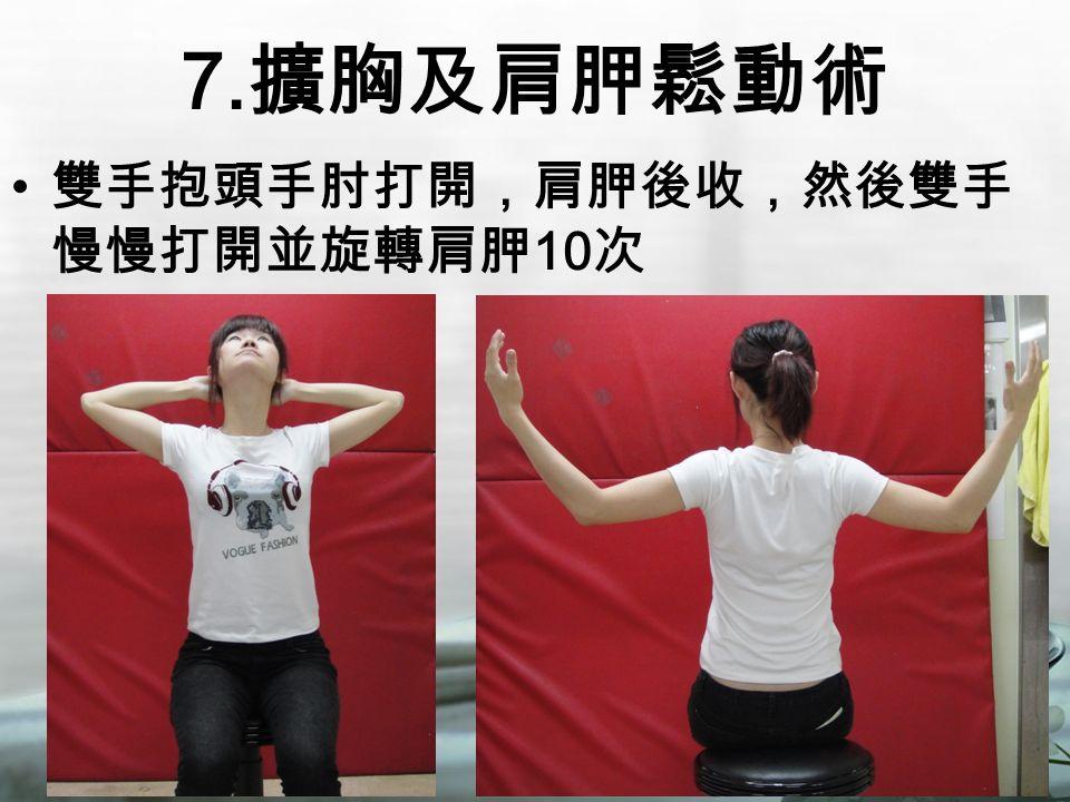 7. 擴胸及肩胛鬆動術 雙手抱頭手肘打開,肩胛後收,然後雙手 慢慢打開並旋轉肩胛 10 次