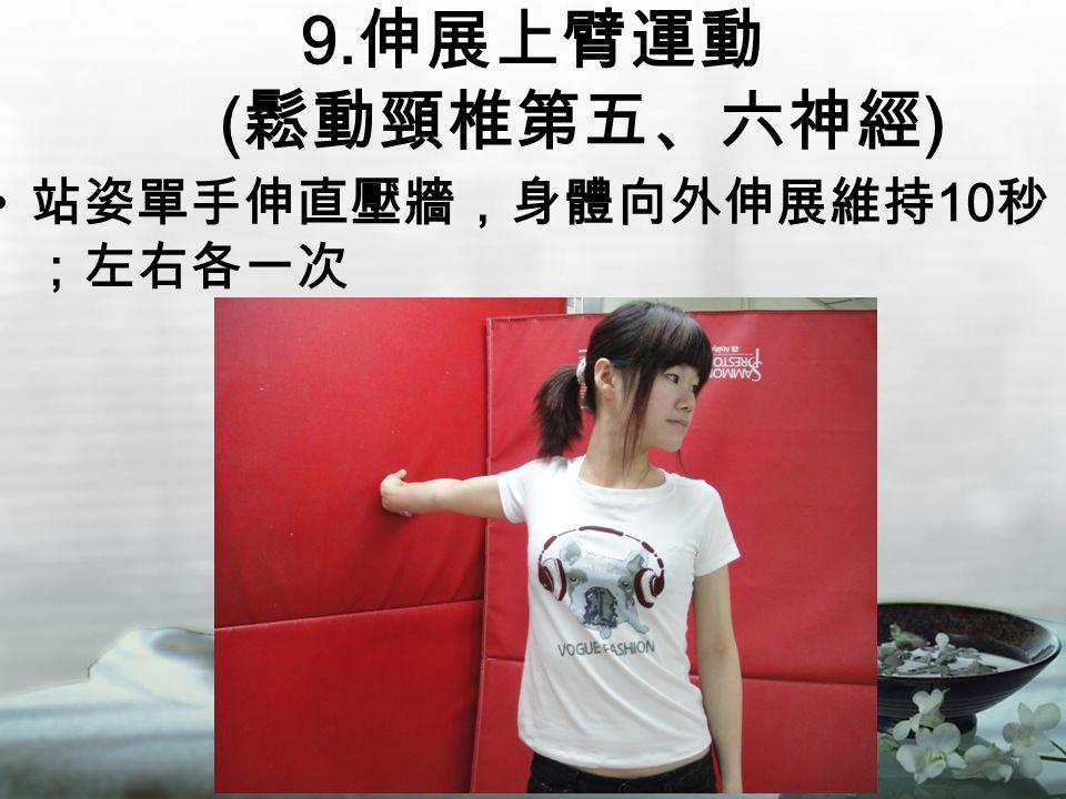9. 伸展上臂運動 ( 鬆動頸椎第五、六神經 ) 站姿單手伸直壓牆,身體向外伸展維持 10 秒 ;左右各一次