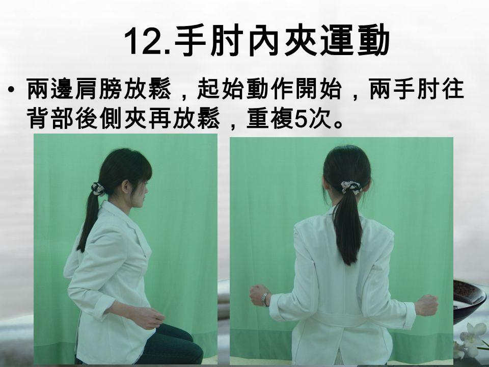 12. 手肘內夾運動 兩邊肩膀放鬆,起始動作開始,兩手肘往 背部後側夾再放鬆,重複 5 次。