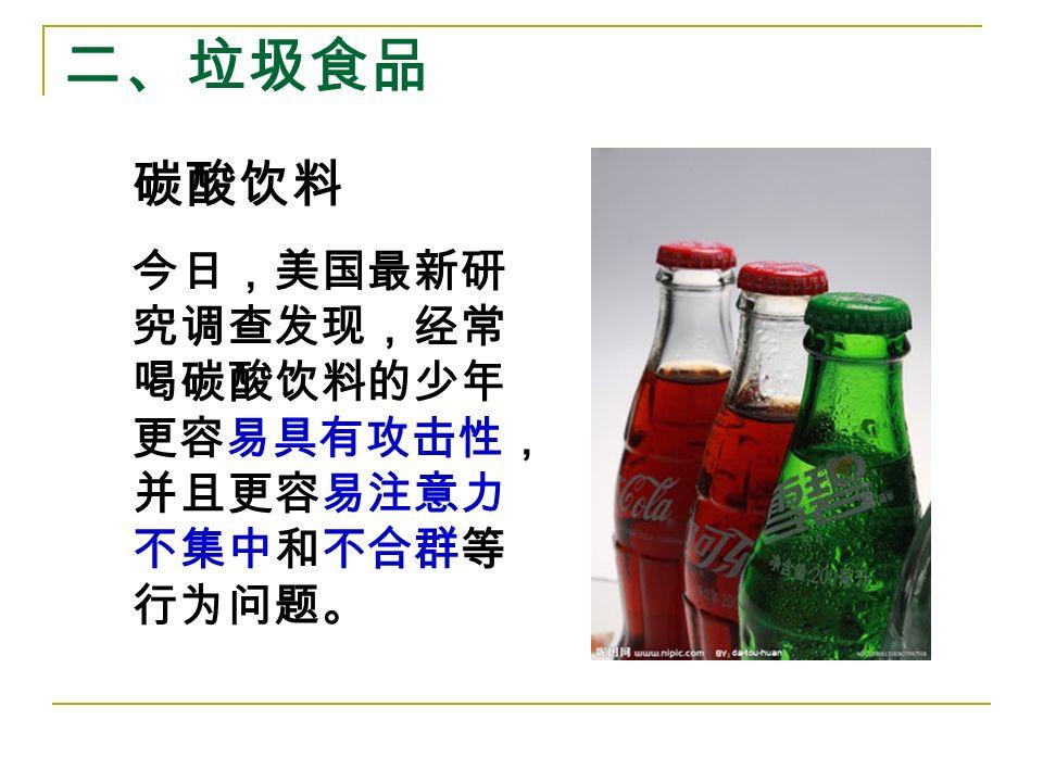 二、垃圾食品 碳酸饮料 今日,美国最新研 究调查发现,经常 喝碳酸饮料的少年 更容易具有攻击性, 并且更容易注意力 不集中和不合群等 行为问题。