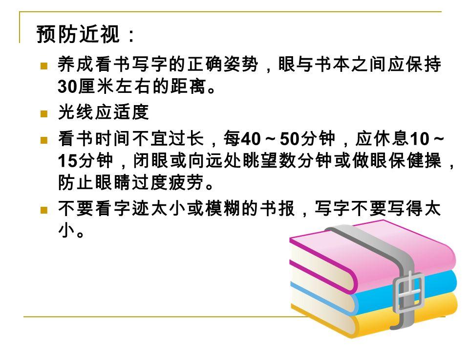 养成看书写字的正确姿势,眼与书本之间应保持 30 厘米左右的距离。 光线应适度 看书时间不宜过长,每 40 ~ 50 分钟,应休息 10 ~ 15 分钟,闭眼或向远处眺望数分钟或做眼保健操, 防止眼睛过度疲劳。 不要看字迹太小或模糊的书报,写字不要写得太 小。 预防近视: