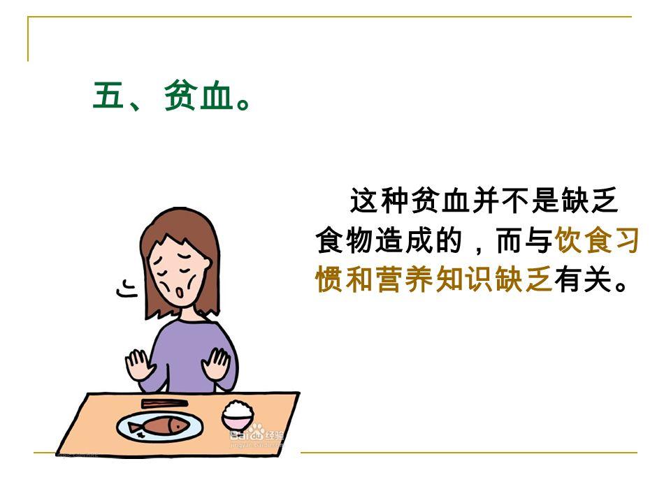 五、贫血。 这种贫血并不是缺乏 食物造成的,而与饮食习 惯和营养知识缺乏有关。