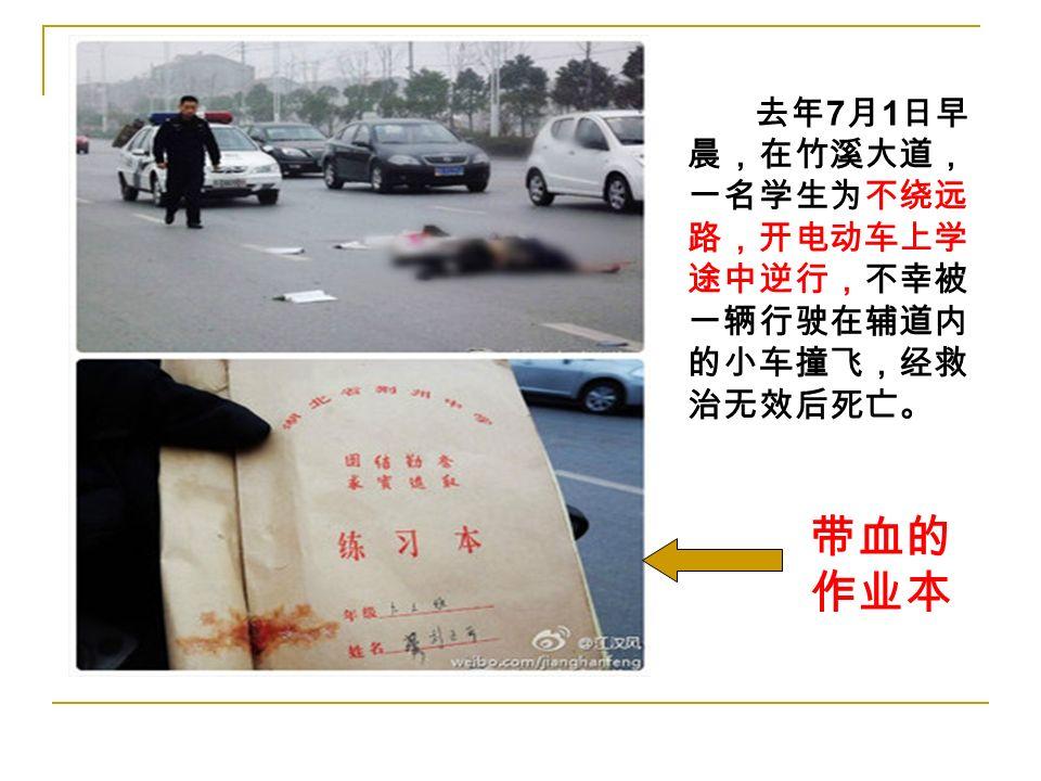 去年 7 月 1 日早 晨,在竹溪大道, 一名学生为不绕远 路,开电动车上学 途中逆行,不幸被 一辆行驶在辅道内 的小车撞飞,经救 治无效后死亡。 带血的 作业本