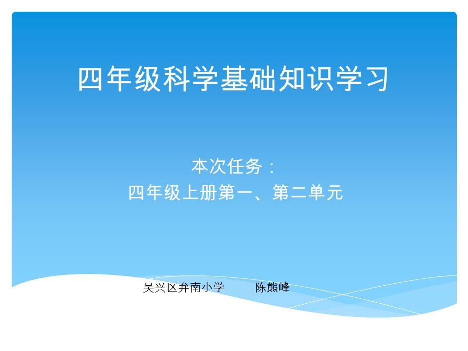 四年级科学基础知识学习 本次任务: 四年级上册第一、第二单元 吴兴区弁南小学 陈熊峰