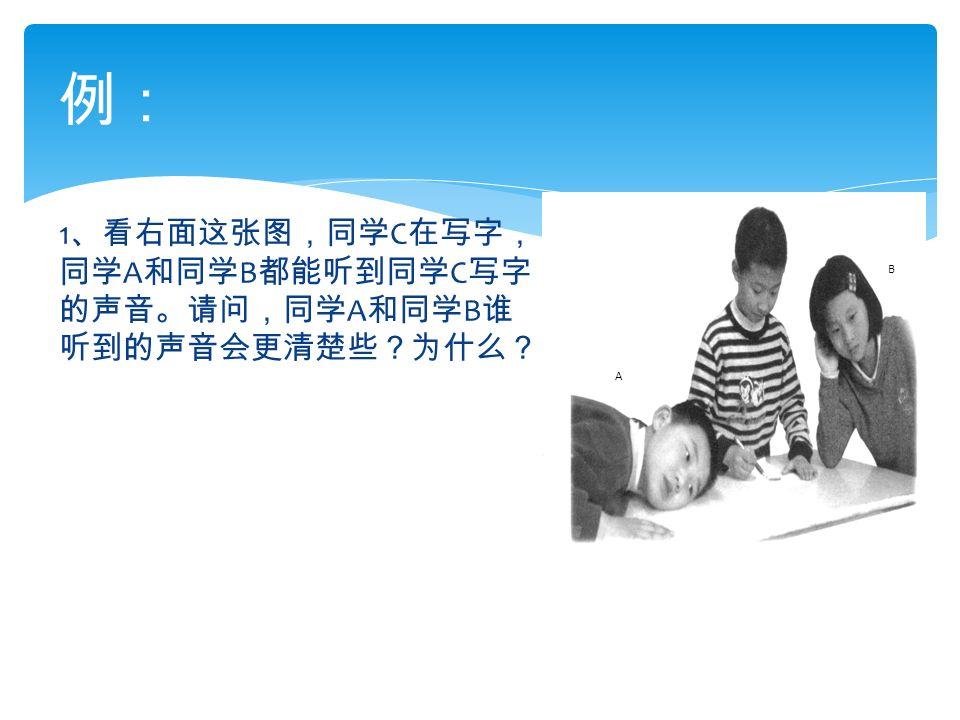 1 、看右面这张图,同学 C 在写字, 同学 A 和同学 B 都能听到同学 C 写字 的声音。请问,同学 A 和同学 B 谁 听到的声音会更清楚些?为什么? 例: A B