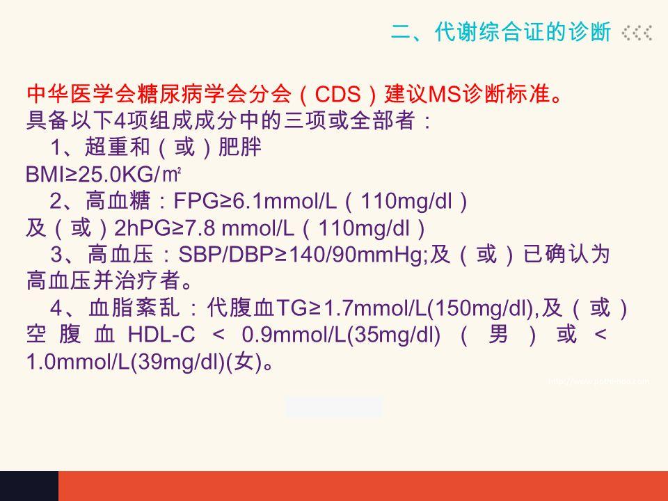 二、代谢综合证的诊断 http://www.ppthi-hoo.com 中华医学会糖尿病学会分会( CDS )建议 MS 诊断标准。 具备以下 4 项组成成分中的三项或全部者: 1 、超重和(或)肥胖 BMI≥25.0KG/ ㎡ 2 、高血糖: FPG≥6.1mmol/L ( 110mg/dl ) 及(或) 2hPG≥7.8 mmol/L ( 110mg/dl ) 3 、高血压: SBP/DBP≥140/90mmHg; 及(或)已确认为 高血压并治疗者。 4 、血脂紊乱:代腹血 TG≥1.7mmol/L(150mg/dl), 及(或) 空腹血 HDL-C < 0.9mmol/L(35mg/dl) (男)或< 1.0mmol/L(39mg/dl)( 女 ) 。