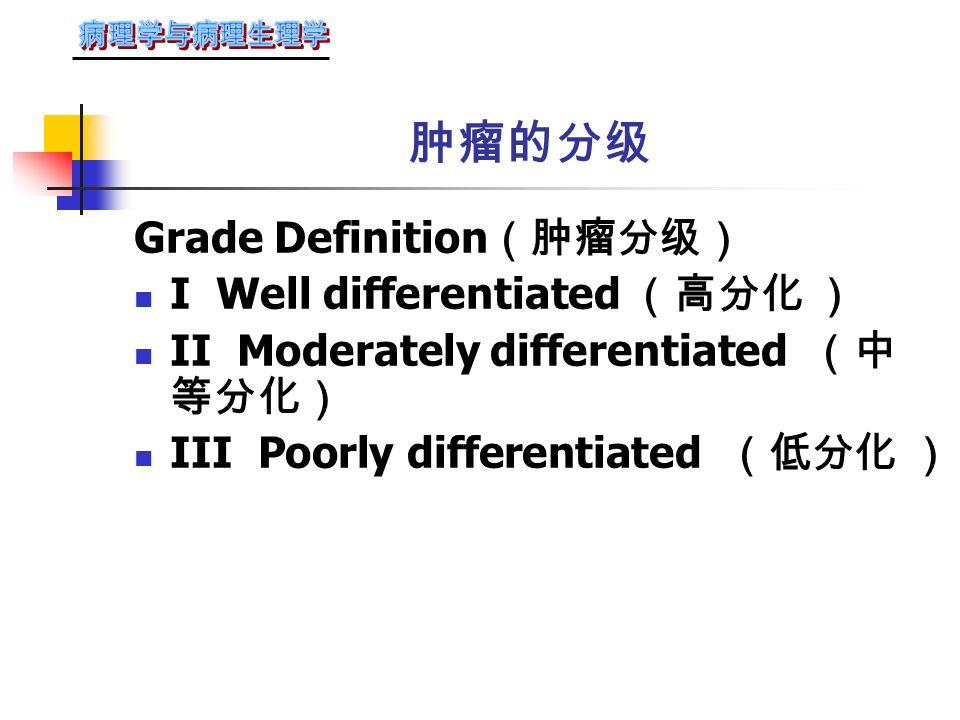 五、 恶性肿瘤的分级和分期 1. 分级:是按肿瘤的形态表现 (瘤细胞分化、核分裂数目)来 表明肿瘤的恶性程度,一般按间 变程度轻重分Ⅰ、Ⅱ、Ⅲ、Ⅳ级 (或高分化、中分化、低分化及 未分化)。