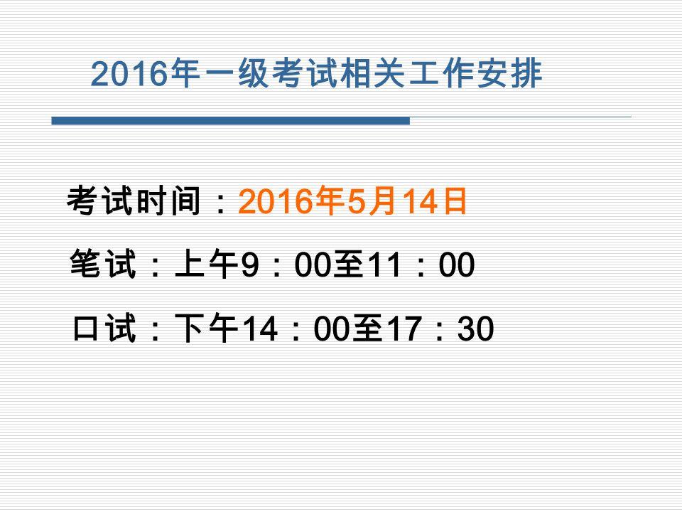 2016 年一级考试相关工作安排 考试时间: 2016 年 5 月 14 日 笔试:上午 9 : 00 至 11 : 00 口试:下午 14 : 00 至 17 : 30