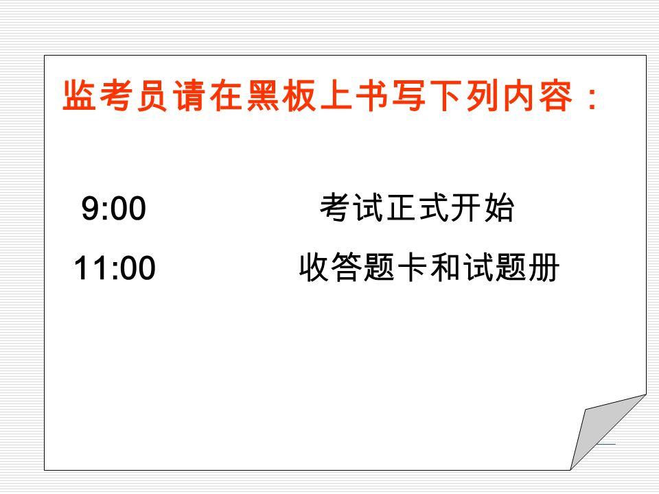 9:00 考试正式开始 11:00 收答题卡和试题册 监考员请在黑板上书写下列内容: