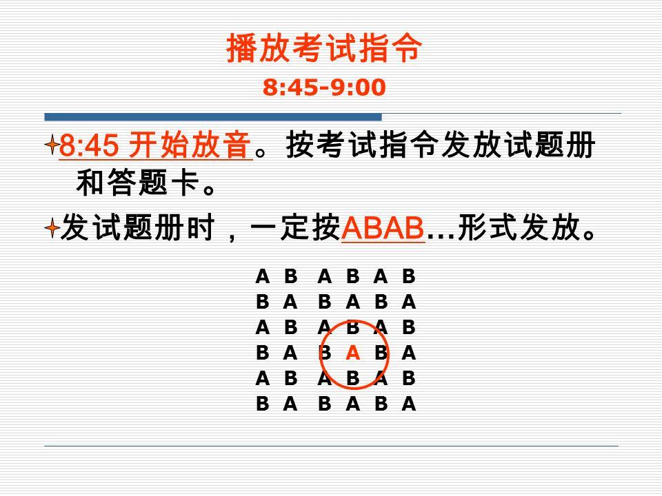 8:45 开始放音。按考试指令发放试题册 和答题卡。 发试题册时,一定按 ABAB… 形式发放。 播放考试指令 8:45-9:00 A B A B A B B A B A B A A B A B A B B A B A B A A B A B A B B A B A B A