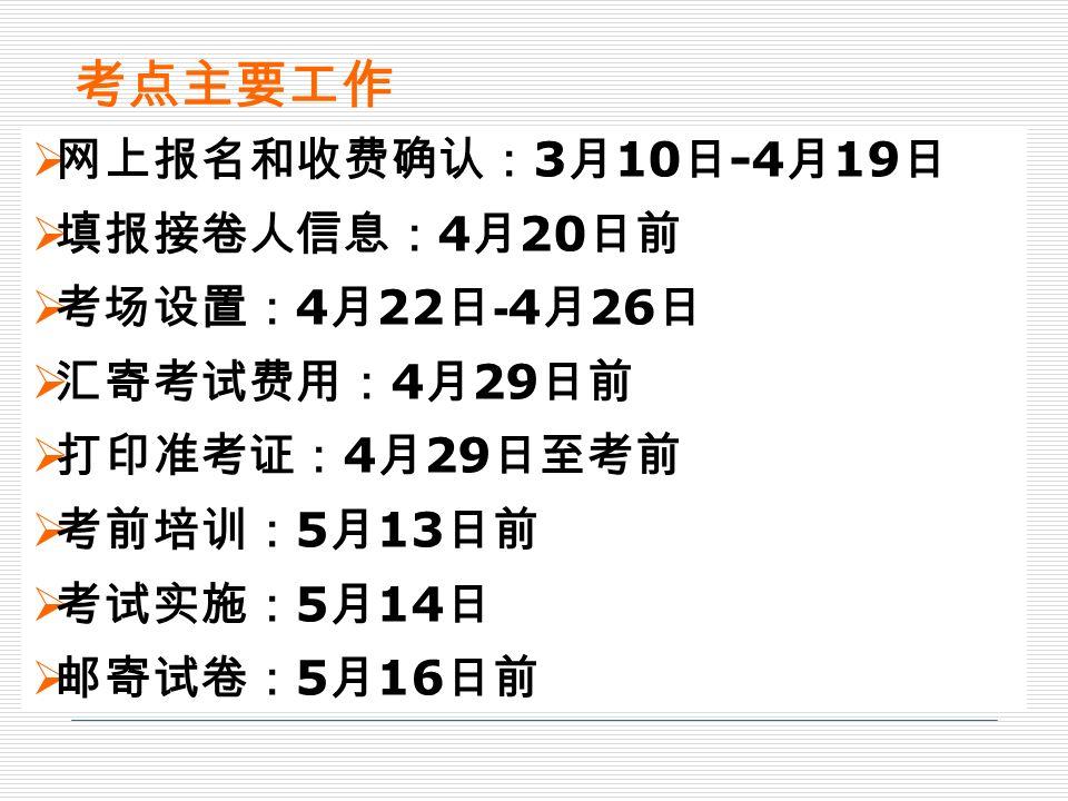 考点主要工作  网上报名和收费确认: 3 月 3 日至 4 月 18 日  填报接卷人联系方式: 4 月 14 日至 4 月 18 日  邮寄 已确认报考考生名单 和相片: 4 月 24 日前  考场设置: 4 月 23 日 —4 月 25 日  汇寄考试费用: 4 月 25 日前  打印准考证: 4 月 30 日至考前  考前培训: 5 月 9 日前  考试实施: 5 月 10 日  邮寄试卷: 5 月 12 日前  网上报名和收费确认: 3 月 10 日 -4 月 19 日  填报接卷人信息: 4 月 20 日前  考场设置: 4 月 22 日 - 4 月 26 日  汇寄考试费用: 4 月 29 日前  打印准考证: 4 月 29 日至考前  考前培训: 5 月 13 日前  考试实施: 5 月 14 日  邮寄试卷: 5 月 16 日前