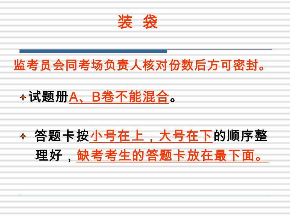装 袋 试题册 A 、 B 卷不能混合。 答题卡按小号在上,大号在下的顺序整 理好,缺考考生的答题卡放在最下面。 监考员会同考场负责人核对份数后方可密封。