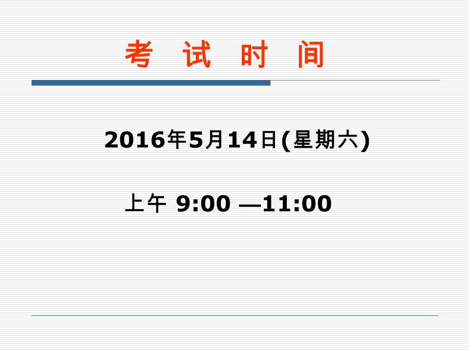 2016 年 5 月 14 日 ( 星期六 ) 上午 9:00 — 11:00 考 试 时 间