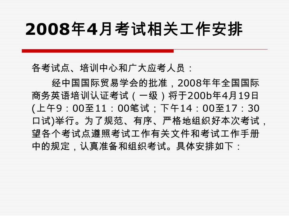 2008 年 4 月考试相关工作安排 各考试点、培训中心和广大应考人员: 经中国国际贸易学会的批准, 2008 年年全国国际 商务英语培训认证考试(一级)将于 200b 年 4 月 19 日 ( 上午 9 : 00 至 11 : 00 笔试;下午 14 : 00 至 17 : 30 口试 ) 举行。为了规范、有序、严格地组织好本次考试, 望各个考试点遵照考试工作有关文件和考试工作手册 中的规定,认真准备和组织考试。具体安排如下: