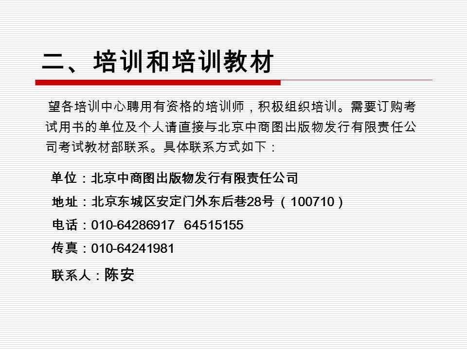二、培训和培训教材 望各培训中心聘用有资格的培训师,积极组织培训。需要订购考 试用书的单位及个人请直接与北京中商图出版物发行有限责任公 司考试教材部联系。具体联系方式如下: 单位:北京中商图出版物发行有限责任公司 地址:北京东城区安定门外东后巷 28 号 ( 100710 ) 电话: 010-64286917 64515155 传真: 010-64241981 联系人: 陈安