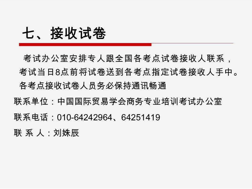 七、接收试卷 考试办公室安排专人跟全国各考点试卷接收人联系, 考试当日 8 点前将试卷送到各考点指定试卷接收人手中。 各考点接收试卷人员务必保持通讯畅通 联系单位:中国国际贸易学会商务专业培训考试办公室 联系电话: 010-64242964 、 64251419 联 系 人:刘姝辰