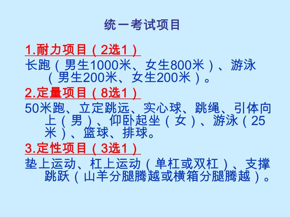统一考试项目 1. 耐力项目( 2 选 1 ) 长跑(男生 1000 米、女生 800 米)、游泳 (男生 200 米、女生 200 米)。 2.