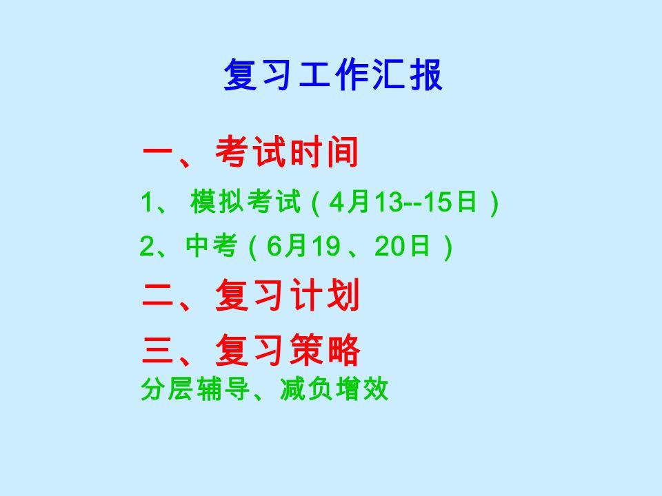 复习工作汇报 一、考试时间 1 、 模拟考试( 4 月 13--15 日) 2 、中考( 6 月 19 、 20 日) 二、复习计划 三、复习策略 分层辅导、减负增效