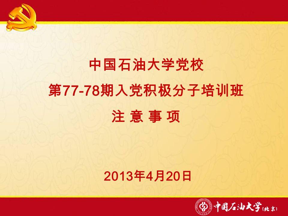 中国石油大学党校 第 77-78 期入党积极分子培训班 注 意 事 项 2013 年 4 月 20 日