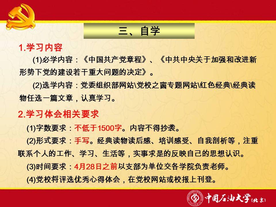 (1) 必学内容:《中国共产党章程》、《中共中央关于加强和改进新 形势下党的建设若干重大问题的决定》。 (2) 选学内容:党委组织部网站 \ 党校之窗专题网站 \ 红色经典 \ 经典读 物任选一篇文章,认真学习。 三、自学 1.