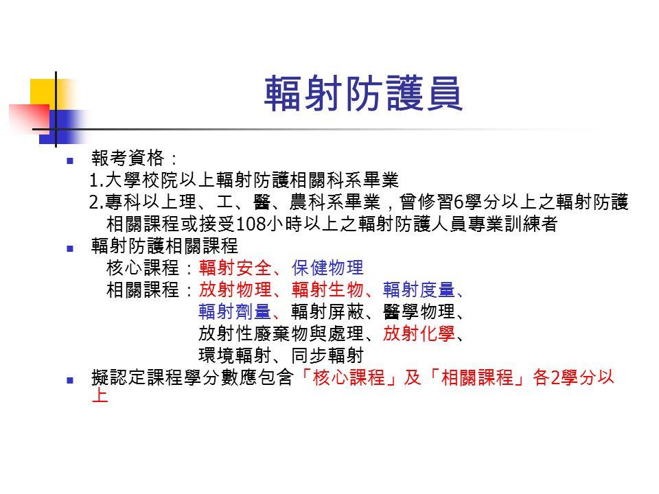 輻射防護員 報考資格: 1. 大學校院以上輻射防護相關科系畢業 2.