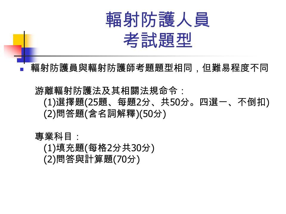 輻射防護人員 考試題型 輻射防護員與輻射防護師考題題型相同,但難易程度不同 游離輻射防護法及其相關法規命令: (1) 選擇題 (25 題、每題 2 分、共 50 分。四選一、不倒扣 ) (2) 問答題 ( 含名詞解釋 )(50 分 ) 專業科目: (1) 填充題 ( 每格 2 分共 30 分 ) (2) 問答與計算題 (70 分 )