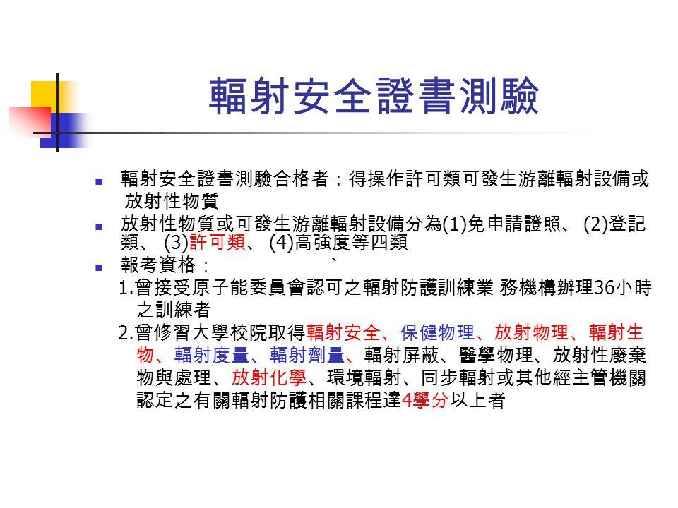 輻射安全證書測驗 輻射安全證書測驗合格者:得操作許可類可發生游離輻射設備或 放射性物質 放射性物質或可發生游離輻射設備分為 (1) 免申請證照、 (2) 登記 類、 (3) 許可類、 (4) 高強度等四類 報考資格: 1.