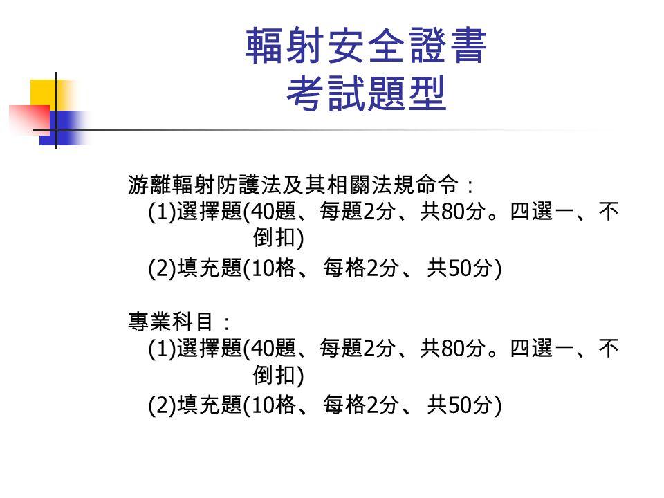 輻射安全證書 考試題型 游離輻射防護法及其相關法規命令: (1) 選擇題 (40 題、每題 2 分、共 80 分。四選一、不 倒扣 ) (2) 填充題 (10 格 、 每格 2 分 、 共 50 分 ) 專業科目: (1) 選擇題 (40 題、每題 2 分、共 80 分。四選一、不 倒扣 ) (2) 填充題 (10 格 、 每格 2 分 、 共 50 分 )