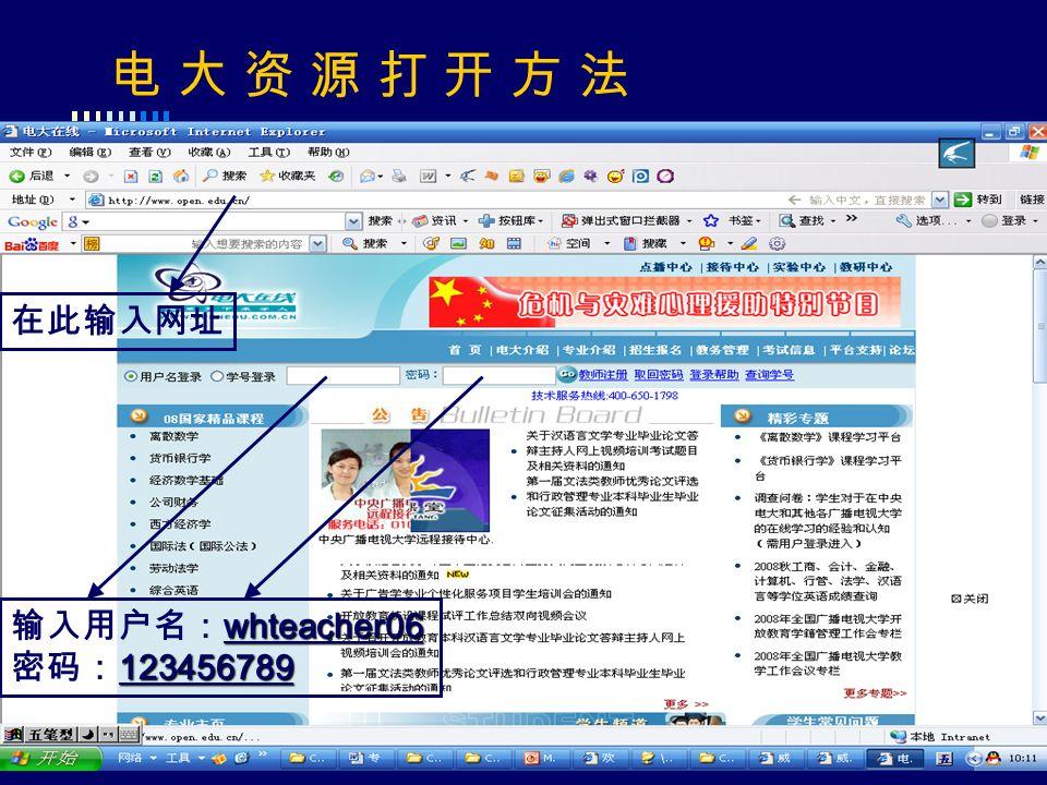 电 大 资 源 打 开 方 法 whteacher06 输入用户名: whteacher06 123456789 密码: 123456789 在此输入网址