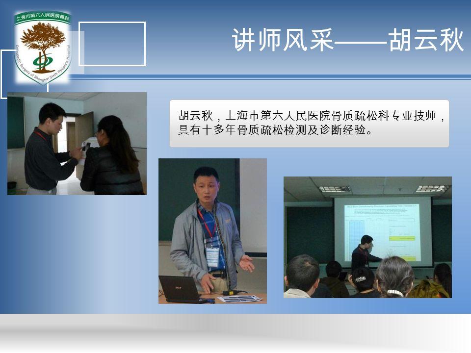 讲师风采 —— 胡云秋 胡云秋,上海市第六人民医院骨质疏松科专业技师, 具有十多年骨质疏松检测及诊断经验。