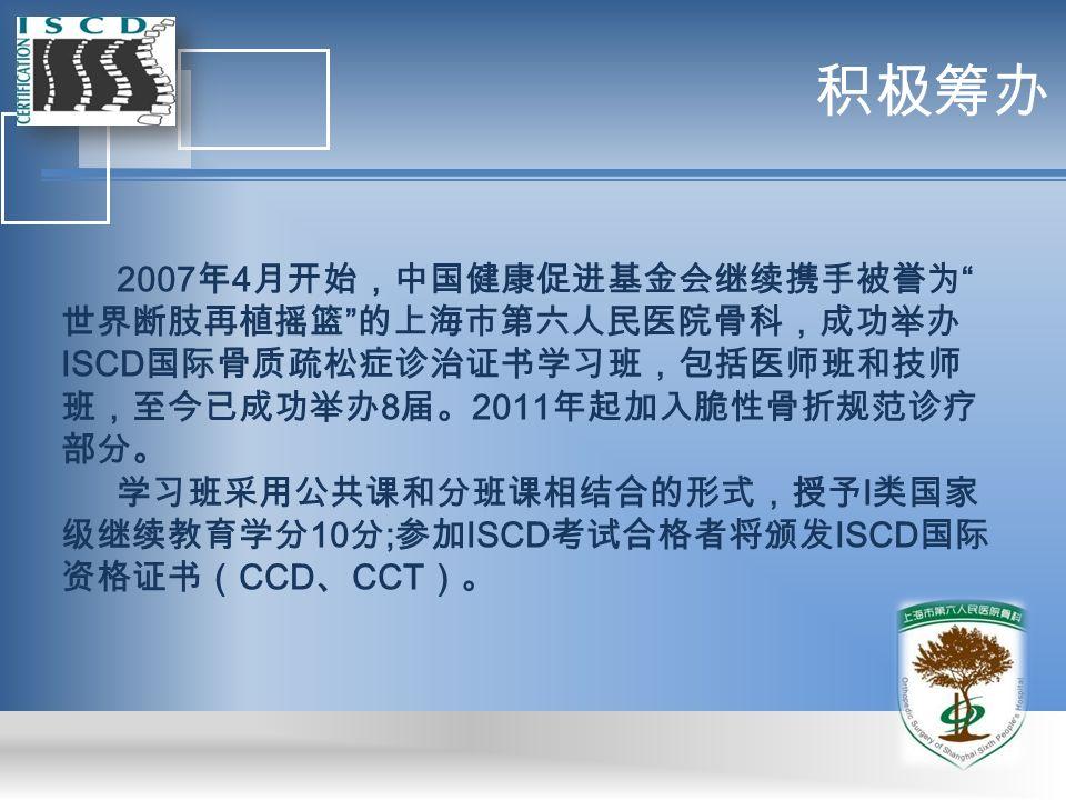 积极筹办 2007 年 4 月开始,中国健康促进基金会继续携手被誉为 世界断肢再植摇篮 的上海市第六人民医院骨科,成功举办 ISCD 国际骨质疏松症诊治证书学习班,包括医师班和技师 班,至今已成功举办 8 届。 2011 年起加入脆性骨折规范诊疗 部分。 学习班采用公共课和分班课相结合的形式,授予 I 类国家 级继续教育学分 10 分 ; 参加 ISCD 考试合格者将颁发 ISCD 国际 资格证书( CCD 、 CCT )。