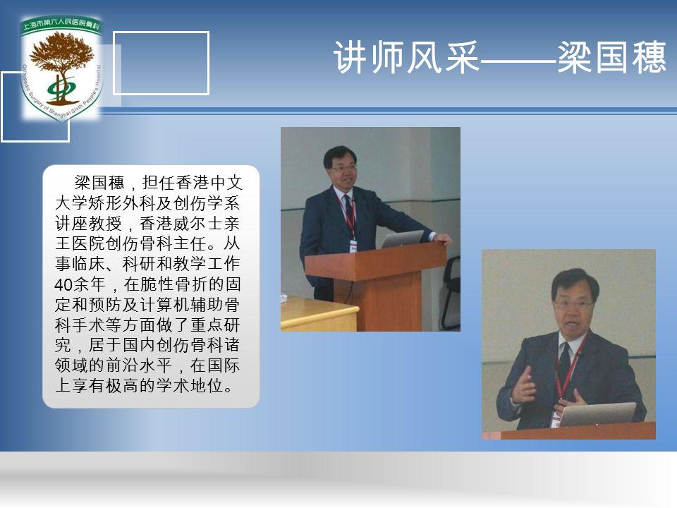 讲师风采 —— 梁国穗 梁国穗,担任香港中文 大学矫形外科及创伤学系 讲座教授,香港威尔士亲 王医院创伤骨科主任。从 事临床、科研和教学工作 40 余年,在脆性骨折的固 定和预防及计算机辅助骨 科手术等方面做了重点研 究,居于国内创伤骨科诸 领域的前沿水平,在国际 上享有极高的学术地位。