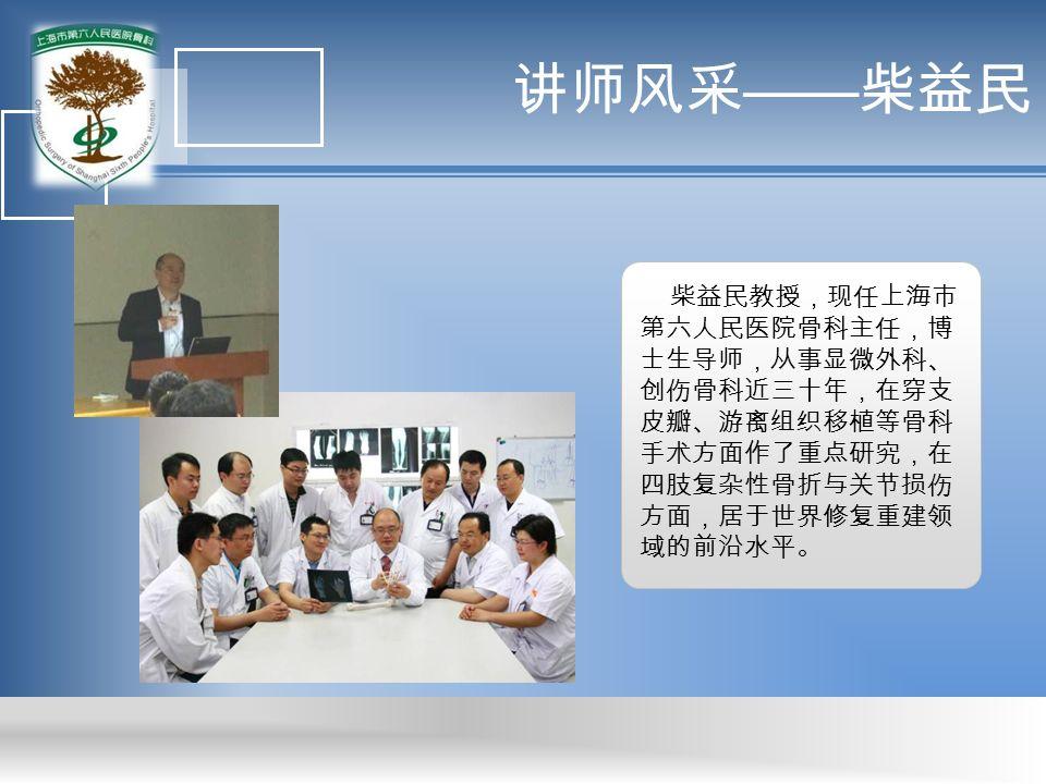 讲师风采 —— 柴益民 柴益民教授,现任上海市 第六人民医院骨科主任,博 士生导师,从事显微外科、 创伤骨科近三十年,在穿支 皮瓣、游离组织移植等骨科 手术方面作了重点研究,在 四肢复杂性骨折与关节损伤 方面,居于世界修复重建领 域的前沿水平。