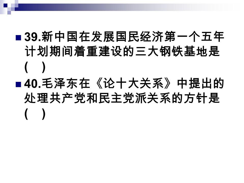 39. 新中国在发展国民经济第一个五年 计划期间着重建设的三大钢铁基地是 ( ) 40. 毛泽东在《论十大关系》中提出的 处理共产党和民主党派关系的方针是 ( )