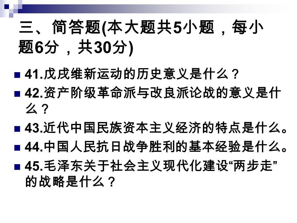三、简答题 ( 本大题共 5 小题,每小 题 6 分,共 30 分 ) 41. 戊戌维新运动的历史意义是什么? 42.
