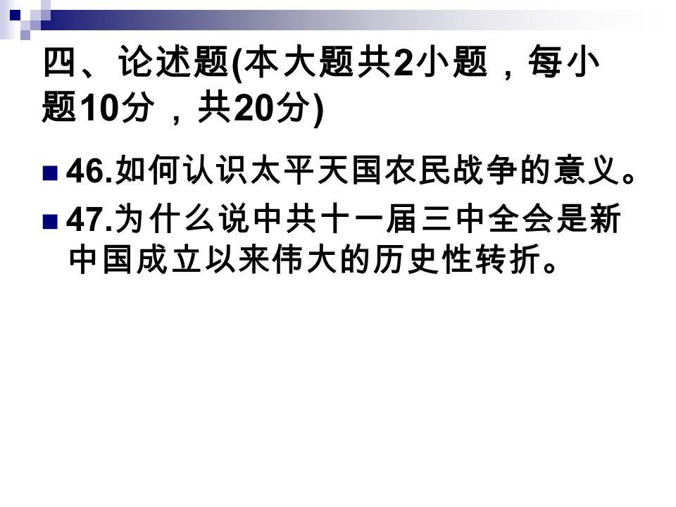 四、论述题 ( 本大题共 2 小题,每小 题 10 分,共 20 分 ) 46. 如何认识太平天国农民战争的意义。 47. 为什么说中共十一届三中全会是新 中国成立以来伟大的历史性转折。