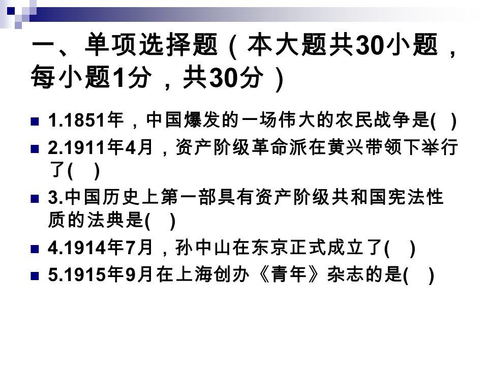 一、单项选择题(本大题共 30 小题, 每小题 1 分,共 30 分) 1.1851 年,中国爆发的一场伟大的农民战争是 ( ) 2.1911 年 4 月,资产阶级革命派在黄兴带领下举行 了 ( ) 3.